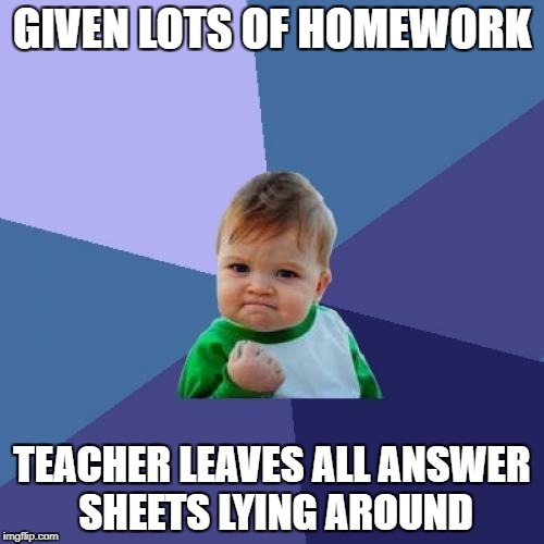 Then again, how will the teacher correct it? | GIVEN LOTS OF HOMEWORK TEACHER LEAVES ALL ANSWER SHEETS LYING AROUND | image tagged in memes,success kid,dank memes,funny,homework,teacher | made w/ Imgflip meme maker