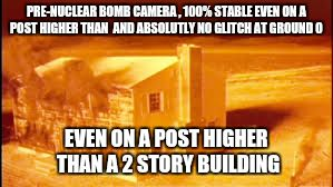Nuclear bomb proof camera | PRE-NUCLEAR BOMB CAMERA , 100% STABLE EVEN ON A POST HIGHER THAN  AND ABSOLUTLY NO GLITCH AT GROUND 0 EVEN ON A POST HIGHER THAN A 2 STORY B | image tagged in nuke hoax,trinity,hoax,nuclear bomb,hiroshima | made w/ Imgflip meme maker