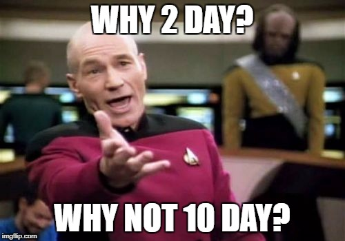 Picard Wtf Meme | WHY 2 DAY? WHY NOT 10 DAY? | image tagged in memes,picard wtf | made w/ Imgflip meme maker