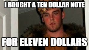 I BOUGHT A TEN DOLLAR NOTE FOR ELEVEN DOLLARS | made w/ Imgflip meme maker
