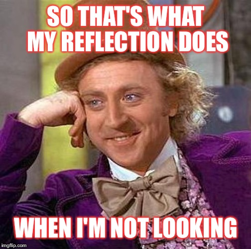 Creepy Condescending Wonka Meme | SO THAT'S WHAT MY REFLECTION DOES WHEN I'M NOT LOOKING | image tagged in memes,creepy condescending wonka | made w/ Imgflip meme maker
