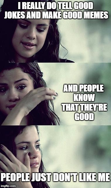 I realised that imgflip is just like the real world | I REALLY DO TELL GOOD JOKES AND MAKE GOOD MEMES AND PEOPLE KNOW THAT THEY'RE GOOD PEOPLE JUST DON'T LIKE ME | image tagged in selena gomez crying,memes,the sad truth,dank memes,first world problems,rejection | made w/ Imgflip meme maker