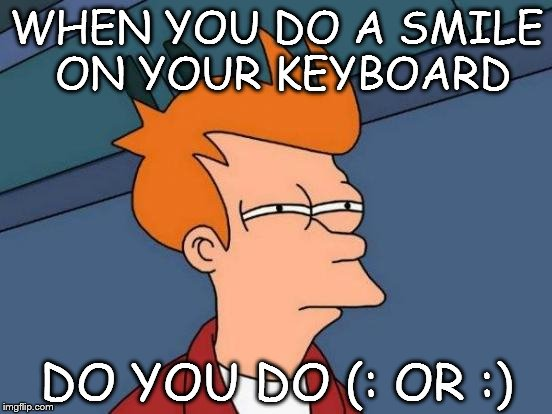 Futurama Fry Meme | WHEN YOU DO A SMILE ON YOUR KEYBOARD DO YOU DO (: OR :) | image tagged in memes,futurama fry | made w/ Imgflip meme maker