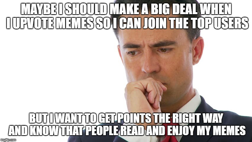 The importance debate: Points vs Respect | MAYBE I SHOULD MAKE A BIG DEAL WHEN I UPVOTE MEMES SO I CAN JOIN THE TOP USERS BUT I WANT TO GET POINTS THE RIGHT WAY AND KNOW THAT PEOPLE R | image tagged in memes,maybe i should,dank memes,meanwhile on imgflip,funny,decisions | made w/ Imgflip meme maker