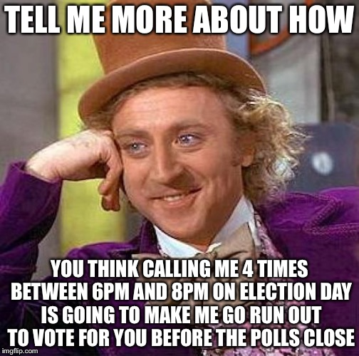 Creepy Condescending Wonka Meme | TELL ME MORE ABOUT HOW YOU THINK CALLING ME 4 TIMES BETWEEN 6PM AND 8PM ON ELECTION DAY IS GOING TO MAKE ME GO RUN OUT TO VOTE FOR YOU BEFOR | image tagged in memes,creepy condescending wonka,election day | made w/ Imgflip meme maker