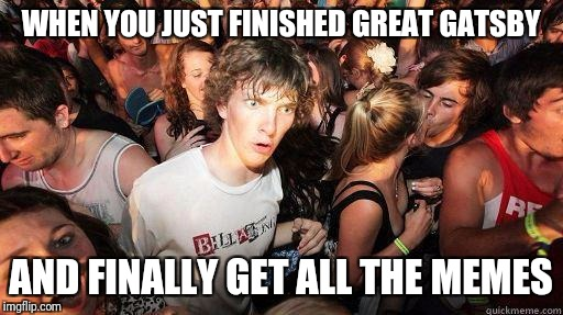 Sudden Realization | WHEN YOU JUST FINISHED GREAT GATSBY AND FINALLY GET ALL THE MEMES | image tagged in sudden realization | made w/ Imgflip meme maker
