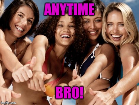 hot girls thumbs up | ANYTIME BRO! | image tagged in hot girls thumbs up | made w/ Imgflip meme maker