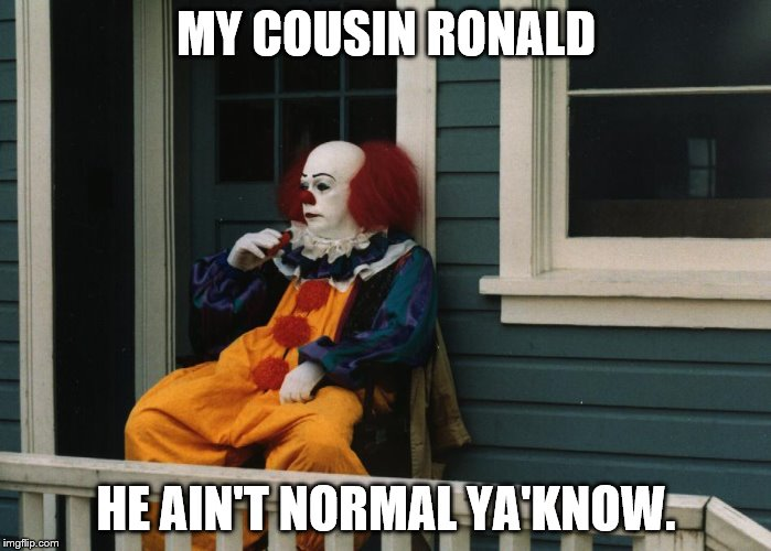 Pennywise Sitting On Porch | MY COUSIN RONALD HE AIN'T NORMAL YA'KNOW. | image tagged in pennywise sitting on porch | made w/ Imgflip meme maker