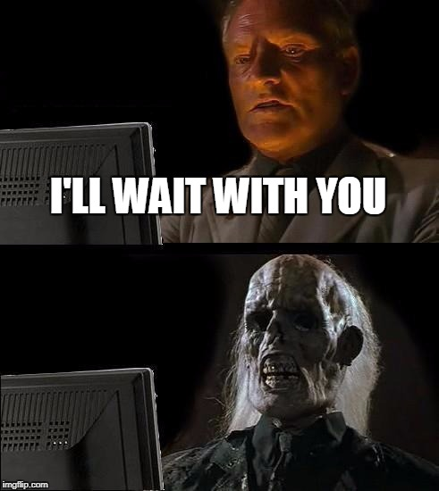 Ill Just Wait Here Meme | I'LL WAIT WITH YOU | image tagged in memes,ill just wait here | made w/ Imgflip meme maker