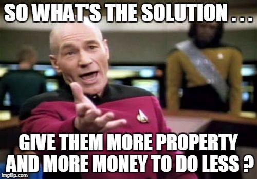 Picard Wtf Meme | SO WHAT'S THE SOLUTION . . . GIVE THEM MORE PROPERTY AND MORE MONEY TO DO LESS ? | image tagged in memes,picard wtf | made w/ Imgflip meme maker