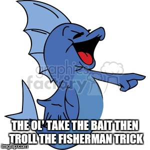 THE OL' TAKE THE BAIT THEN TROLL THE FISHERMAN TRICK | made w/ Imgflip meme maker