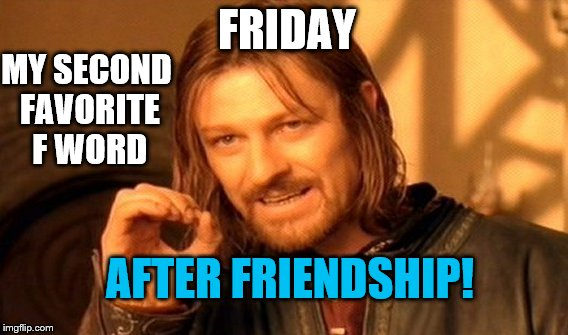 One Does Not Simply Meme | FRIDAY MY SECOND FAVORITE F WORD AFTER FRIENDSHIP! | image tagged in memes,one does not simply | made w/ Imgflip meme maker