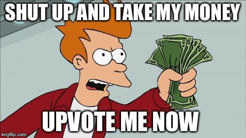 Shut Up And Take My Money Fry Meme | SHUT UP AND TAKE MY MONEY UPVOTE ME NOW | image tagged in memes,shut up and take my money fry | made w/ Imgflip meme maker