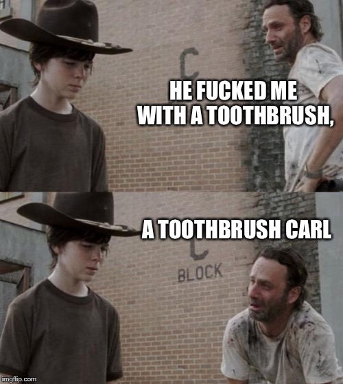 Rick and Carl Meme | HE F**KED ME WITH A TOOTHBRUSH, A TOOTHBRUSH CARL | image tagged in memes,rick and carl | made w/ Imgflip meme maker