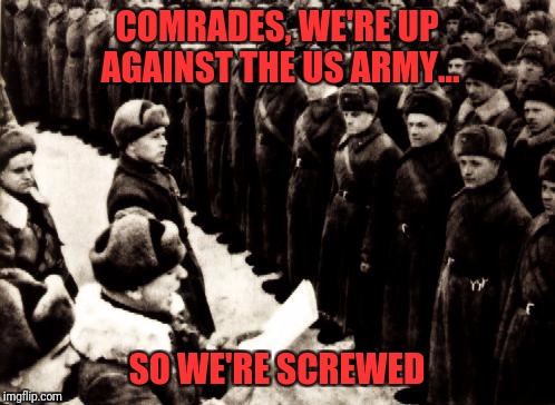 The world trembles. Military week Nov 5-11th. A Chad-, DashHopes, SpursFanFromAround, JBmemegeek event | COMRADES, WE'RE UP AGAINST THE US ARMY... SO WE'RE SCREWED | image tagged in red army | made w/ Imgflip meme maker