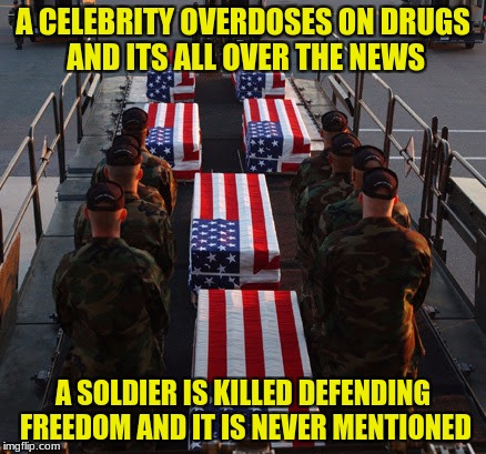Military week 5-11 Nov A Chad-, dashhopes, spursfanfromaround and jbmemegeek event | A CELEBRITY OVERDOSES ON DRUGS AND ITS ALL OVER THE NEWS A SOLDIER IS KILLED DEFENDING FREEDOM AND IT IS NEVER MENTIONED | image tagged in spursfanfromaround,dashhopes,chad-,jbmemegeek,military week | made w/ Imgflip meme maker