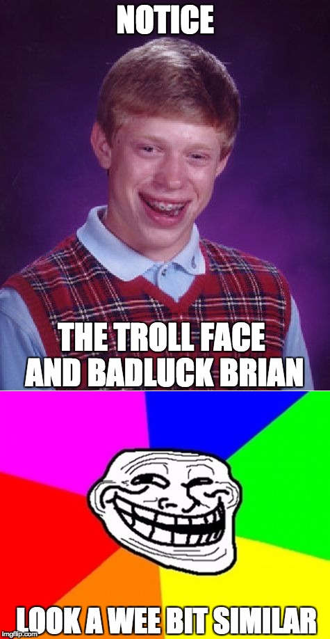 trollll | NOTICE THE TROLL FACE AND BADLUCK BRIAN LOOK A WEE BIT SIMILAR | image tagged in bad luck brian,memes | made w/ Imgflip meme maker