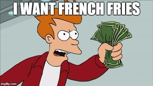 Shut Up And Take My Money Fry Meme | I WANT FRENCH FRIES | image tagged in memes,shut up and take my money fry | made w/ Imgflip meme maker