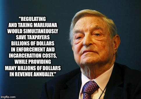 "That damn evil george soros | ""REGULATING AND TAXING MARIJUANA WOULD SIMULTANEOUSLY SAVE TAXPAYERS BILLIONS OF DOLLARS IN ENFORCEMENT AND INCARCERATION COSTS, WHILE PROVI 