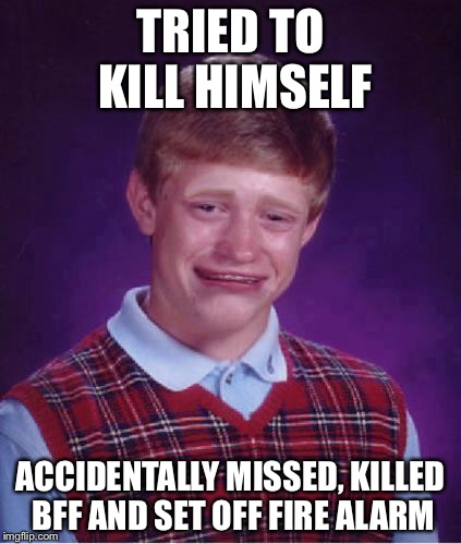 Pathetic... (Bad luck Brian month, Nov 5.- Dec. 5) praise our holy lord | TRIED TO KILL HIMSELF ACCIDENTALLY MISSED, KILLED BFF AND SET OFF FIRE ALARM | image tagged in bad luck brian cry | made w/ Imgflip meme maker