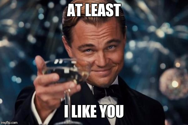 Leonardo Dicaprio Cheers Meme | AT LEAST I LIKE YOU | image tagged in memes,leonardo dicaprio cheers | made w/ Imgflip meme maker