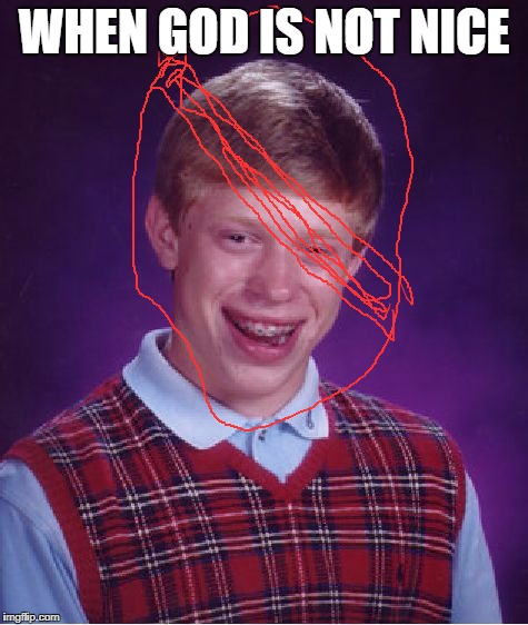 Bad Luck Brian Meme | WHEN GOD IS NOT NICE | image tagged in memes,bad luck brian | made w/ Imgflip meme maker