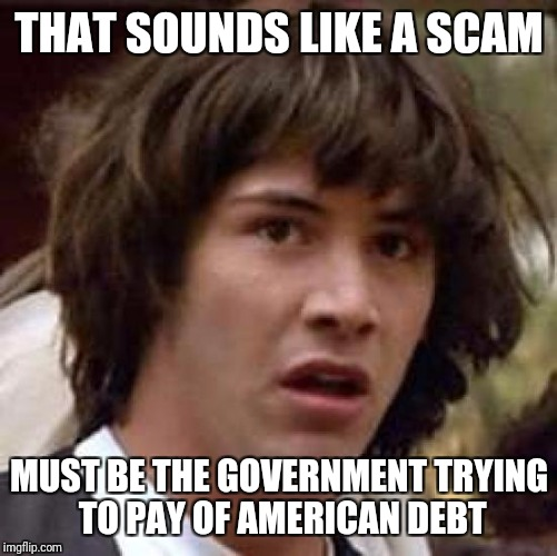 Conspiracy Keanu Meme | THAT SOUNDS LIKE A SCAM MUST BE THE GOVERNMENT TRYING TO PAY OF AMERICAN DEBT | image tagged in memes,conspiracy keanu | made w/ Imgflip meme maker