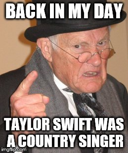 Back In My Day Meme | BACK IN MY DAY TAYLOR SWIFT WAS A COUNTRY SINGER | image tagged in memes,back in my day | made w/ Imgflip meme maker