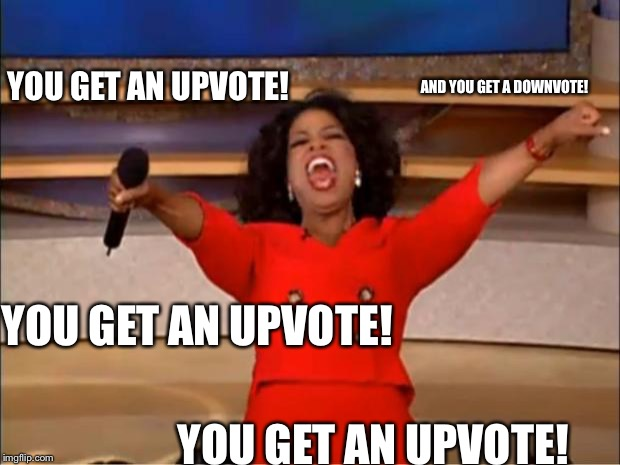 Oprah You Get A Meme | YOU GET AN UPVOTE! YOU GET AN UPVOTE! YOU GET AN UPVOTE! AND YOU GET A DOWNVOTE! | image tagged in memes,oprah you get a | made w/ Imgflip meme maker