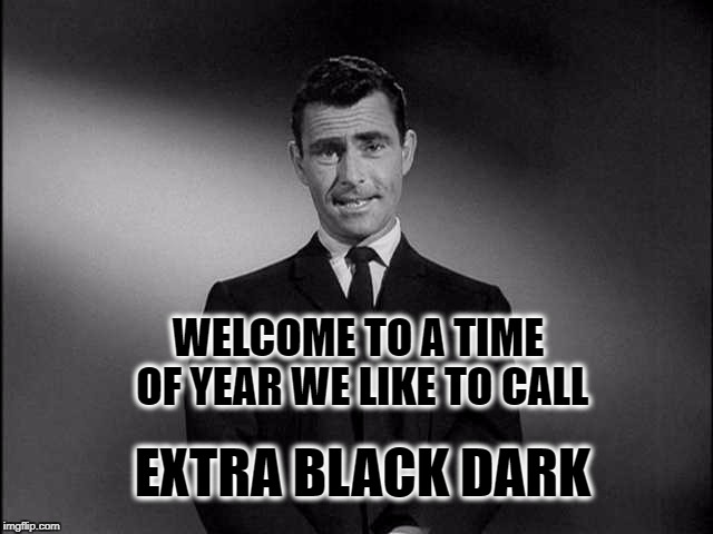 rod serling twilight zone | WELCOME TO A TIME OF YEAR WE LIKE TO CALL EXTRA BLACK DARK | image tagged in rod serling twilight zone,daylight savings time,dark,darkness | made w/ Imgflip meme maker