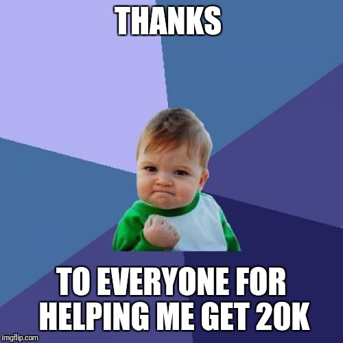 20k much wow, many thanks | THANKS TO EVERYONE FOR HELPING ME GET 20K | image tagged in memes,success kid,imgflip,points,imgflip users,thanks | made w/ Imgflip meme maker