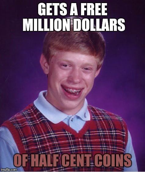 Bad Luck Brian Meme | GETS A FREE MILLION DOLLARS OF HALF CENT COINS | image tagged in memes,bad luck brian | made w/ Imgflip meme maker