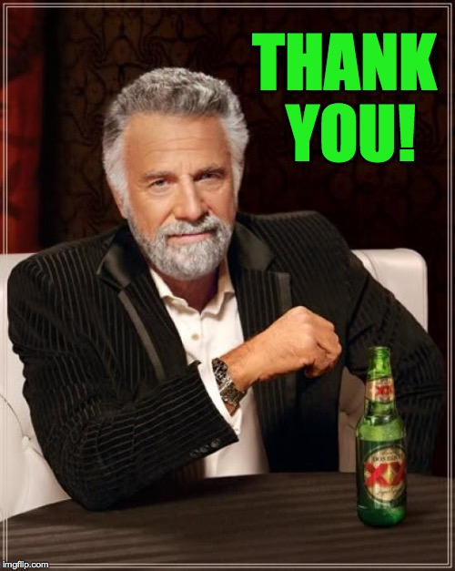 The Most Interesting Man In The World Meme | THANK YOU! | image tagged in memes,the most interesting man in the world | made w/ Imgflip meme maker