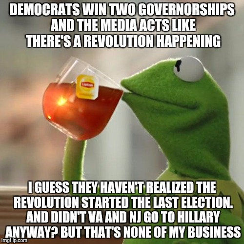 But Thats None Of My Business Meme | DEMOCRATS WIN TWO GOVERNORSHIPS AND THE MEDIA ACTS LIKE THERE'S A REVOLUTION HAPPENING I GUESS THEY HAVEN'T REALIZED THE REVOLUTION STARTED  | image tagged in memes,but thats none of my business,kermit the frog | made w/ Imgflip meme maker