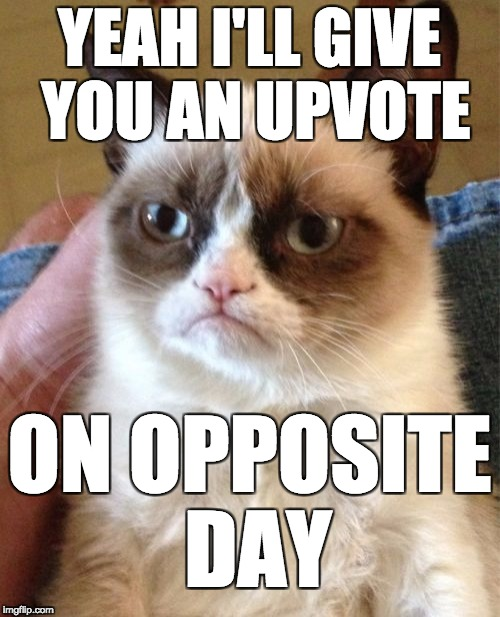 Grumpy Cat Meme |  YEAH I'LL GIVE YOU AN UPVOTE; ON OPPOSITE DAY | image tagged in memes,grumpy cat | made w/ Imgflip meme maker