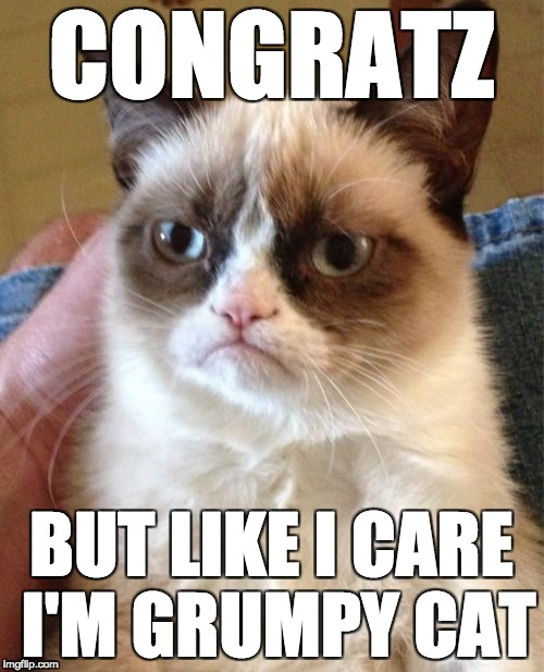 Grumpy Cat Meme | CONGRATZ BUT LIKE I CARE I'M GRUMPY CAT | image tagged in memes,grumpy cat | made w/ Imgflip meme maker