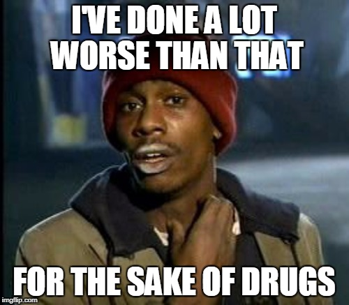 I'VE DONE A LOT WORSE THAN THAT FOR THE SAKE OF DRUGS | made w/ Imgflip meme maker