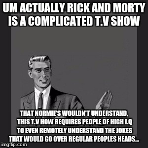 Kill Yourself Guy Meme | UM ACTUALLY RICK AND MORTY IS A COMPLICATED T.V SHOW THAT NORMIE'S WOULDN'T UNDERSTAND, THIS T.V HOW REQUIRES PEOPLE OF HIGH I.Q TO EVEN REM | image tagged in memes,kill yourself guy | made w/ Imgflip meme maker