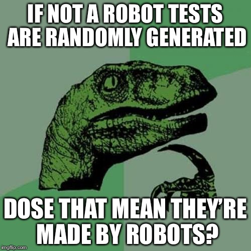 Robots robots everywere | IF NOT A ROBOT TESTS ARE RANDOMLY GENERATED DOSE THAT MEAN THEY'RE MADE BY ROBOTS? | image tagged in memes,philosoraptor,robots,my,first,meme | made w/ Imgflip meme maker