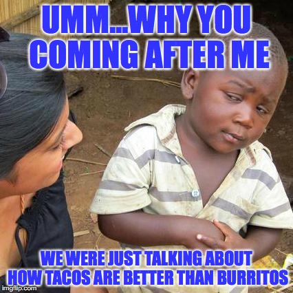Third World Skeptical Kid Meme | UMM...WHY YOU COMING AFTER ME WE WERE JUST TALKING ABOUT HOW TACOS ARE BETTER THAN BURRITOS | image tagged in memes,third world skeptical kid | made w/ Imgflip meme maker