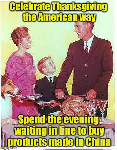 American Thanksgiving | Celebrate Thanksgiving the American way Spend the evening waiting in line to buy products made in China | image tagged in happy thanksgiving,memes,shopping,american,thanksgiving,black friday | made w/ Imgflip meme maker