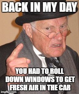 Back In My Day Meme | BACK IN MY DAY YOU HAD TO ROLL DOWN WINDOWS TO GET FRESH AIR IN THE CAR | image tagged in memes,back in my day | made w/ Imgflip meme maker