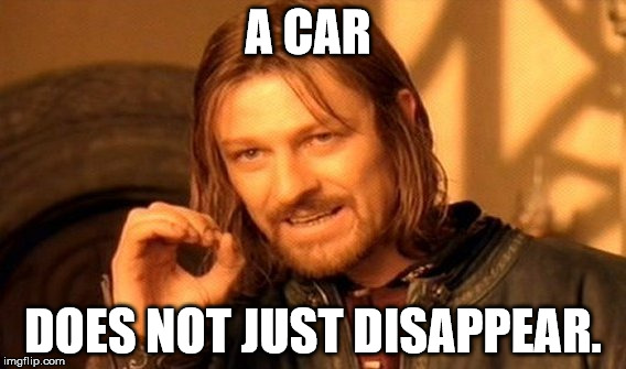 One Does Not Simply Meme | A CAR DOES NOT JUST DISAPPEAR. | image tagged in memes,one does not simply | made w/ Imgflip meme maker