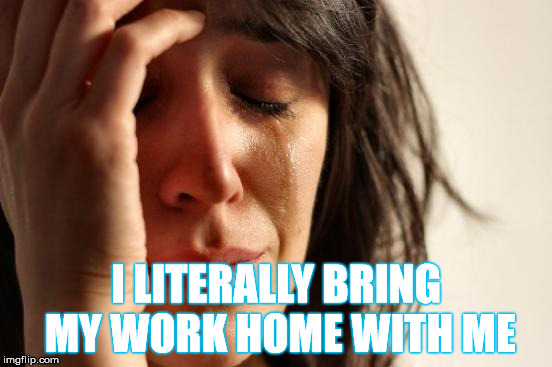 First World Problems Meme | I LITERALLY BRING MY WORK HOME WITH ME | image tagged in memes,first world problems | made w/ Imgflip meme maker
