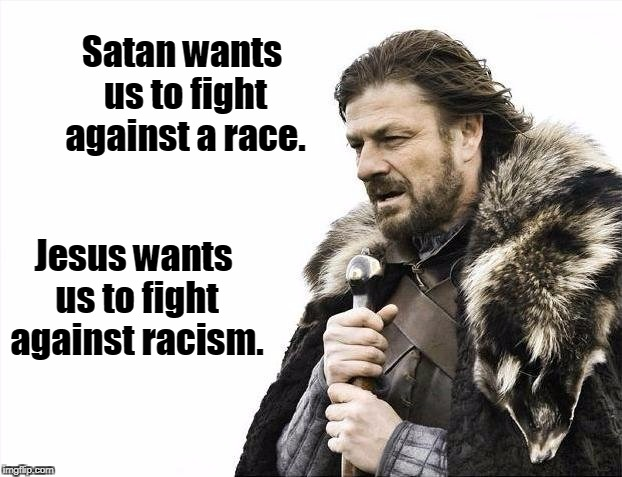 Brace Yourselves X is Coming Meme | Satan wants us to fight against a race. Jesus wants us to fight against racism. | image tagged in memes,brace yourselves x is coming,racist,black lives matter,ku klux klan,neo-nazis | made w/ Imgflip meme maker
