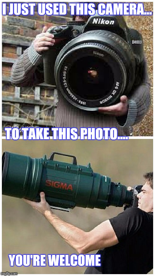 It's big, it's rediculous and the whole thing makes no sence  | I JUST USED THIS CAMERA... TO TAKE THIS PHOTO.... YOU'RE WELCOME | image tagged in camera,big,rediculous,memes | made w/ Imgflip meme maker