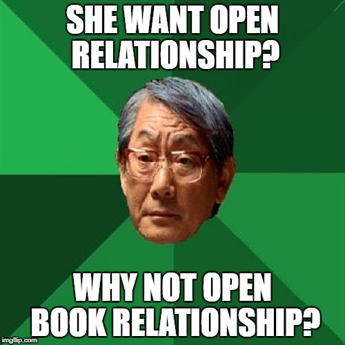 High Expectations Asian Father Meme | SHE WANT OPEN RELATIONSHIP? WHY NOT OPEN BOOK RELATIONSHIP? | image tagged in memes,high expectations asian father | made w/ Imgflip meme maker