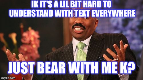Steve Harvey Meme | IK IT'S A LIL BIT HARD TO UNDERSTAND WITH TEXT EVERYWHERE JUST BEAR WITH ME K? | image tagged in memes,steve harvey | made w/ Imgflip meme maker