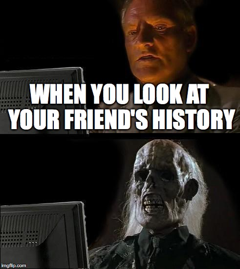 Ill Just Wait Here Meme | WHEN YOU LOOK AT YOUR FRIEND'S HISTORY | image tagged in memes,ill just wait here | made w/ Imgflip meme maker