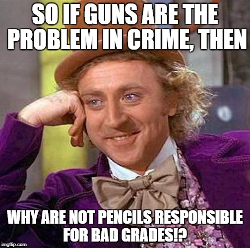 Creepy Condescending Wonka Meme | SO IF GUNS ARE THE PROBLEM IN CRIME, THEN WHY ARE NOT PENCILS RESPONSIBLE FOR BAD GRADES!? | image tagged in memes,creepy condescending wonka | made w/ Imgflip meme maker